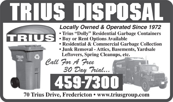 Trius Disposal Group (506-459-7300) - Display Ad - Locally Owned & Operated Since 1972 Trius  Dolly  Residential Garbage Containers Buy or Rent Options Available Residential & Commercial Garbage Collection Junk Removal - Attics, Basements, Yardsale Leftovers, Spring Cleanups, etc. 70 Trius Drive, Fredericton   www.triusgroup.com
