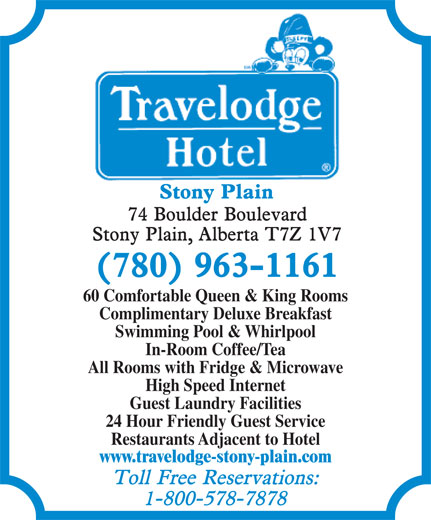 Travelodge (780-963-1161) - Display Ad - 60 Comfortable Queen & King Rooms Complimentary Deluxe Breakfast Swimming Pool & Whirlpool In-Room Coffee/Tea All Rooms with Fridge & Microwave High Speed Internet Guest Laundry Facilities 24 Hour Friendly Guest Service Restaurants Adjacent to Hotel www.travelodge-stony-plain.com  60 Comfortable Queen & King Rooms Complimentary Deluxe Breakfast Swimming Pool & Whirlpool In-Room Coffee/Tea All Rooms with Fridge & Microwave High Speed Internet Guest Laundry Facilities 24 Hour Friendly Guest Service Restaurants Adjacent to Hotel www.travelodge-stony-plain.com  60 Comfortable Queen & King Rooms Complimentary Deluxe Breakfast Swimming Pool & Whirlpool In-Room Coffee/Tea All Rooms with Fridge & Microwave High Speed Internet Guest Laundry Facilities 24 Hour Friendly Guest Service Restaurants Adjacent to Hotel www.travelodge-stony-plain.com  60 Comfortable Queen & King Rooms Complimentary Deluxe Breakfast Swimming Pool & Whirlpool In-Room Coffee/Tea All Rooms with Fridge & Microwave High Speed Internet Guest Laundry Facilities 24 Hour Friendly Guest Service Restaurants Adjacent to Hotel www.travelodge-stony-plain.com  60 Comfortable Queen & King Rooms Complimentary Deluxe Breakfast Swimming Pool & Whirlpool In-Room Coffee/Tea All Rooms with Fridge & Microwave High Speed Internet Guest Laundry Facilities 24 Hour Friendly Guest Service Restaurants Adjacent to Hotel www.travelodge-stony-plain.com
