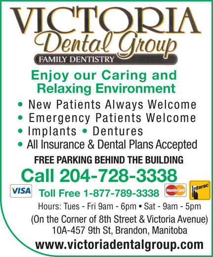 Victoria Dental Group (204-728-3338) - Annonce illustrée======= - Call 204-728-3338 Toll Free 1-877-789-3338 Hours: Tues - Fri 9am - 6pm   Sat - 9am - 5pm (On the Corner of 8th Street & Victoria Avenue) 10A-457 9th St, Brandon, Manitoba www.victoriadentalgroup.com Enjoy our Caring and Relaxing Environment New Patients Always Welcome Emergency Patients Welcome Implants   Dentures All Insurance & Dental Plans Accepted FREE PARKING BEHIND THE BUILDING Enjoy our Caring and Relaxing Environment New Patients Always Welcome Emergency Patients Welcome Implants   Dentures All Insurance & Dental Plans Accepted FREE PARKING BEHIND THE BUILDING Call 204-728-3338 Toll Free 1-877-789-3338 Hours: Tues - Fri 9am - 6pm   Sat - 9am - 5pm (On the Corner of 8th Street & Victoria Avenue) 10A-457 9th St, Brandon, Manitoba www.victoriadentalgroup.com