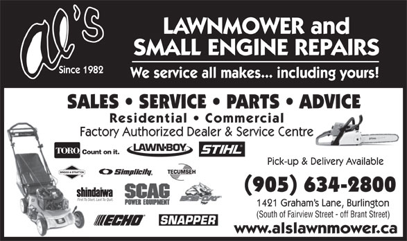 Al's Lawnmower Small Engine Repairs (905-634-2800) - Display Ad - LAWNMOWER and SMALL ENGINE REPAIRS Since 1982 We service all makes... including yours! SALES   SERVICE   PARTS   ADVICE Residential   Commercial Factory Authorized Dealer & Service Centre Count on it. Pick-up & Delivery Available (905) 634-2800 First To Start. Last To Quit. 1421 Graham s Lane, Burlington (South of Fairview Street - off Brant Street) www.alslawnmower.ca