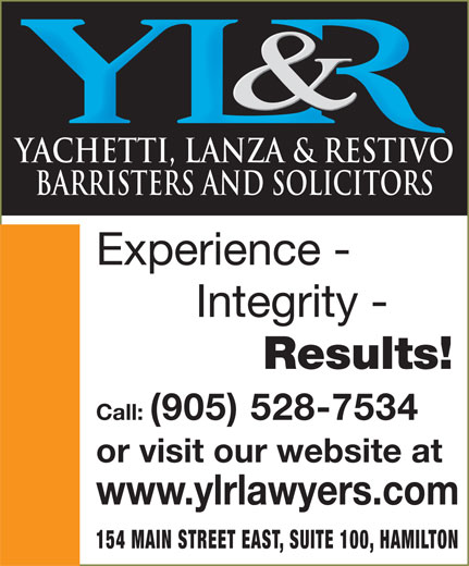 Yachetti Lanza & Restivo (905-528-7534) - Display Ad - YACHETTI, LANZA & RESTIVO BARRISTERS AND SOLICITORS Experience - Integrity - Results! Call: (905) 528-7534 or visit our website at www.ylrlawyers.com 154 MAIN STREET EAST, SUITE 100, HAMILTON