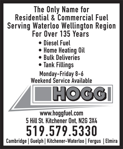 Hogg Heating & Air Conditioning (1-888-531-4644) - Display Ad - The Only Name for Residential & Commercial Fuel Serving Waterloo Wellington Region For Over 135 Years Diesel Fuel Home Heating Oil Bulk Deliveries Tank Fillings Monday-Friday 8-6 Weekend Service Available www.hoggfuel.com 5 Hill St. Kitchener Ont, N2G 3X4 519.579.5330  The Only Name for Residential & Commercial Fuel Serving Waterloo Wellington Region For Over 135 Years Diesel Fuel Home Heating Oil Bulk Deliveries Tank Fillings Monday-Friday 8-6 Weekend Service Available www.hoggfuel.com 5 Hill St. Kitchener Ont, N2G 3X4 519.579.5330  The Only Name for Residential & Commercial Fuel Serving Waterloo Wellington Region For Over 135 Years Diesel Fuel Home Heating Oil Bulk Deliveries Tank Fillings Monday-Friday 8-6 Weekend Service Available www.hoggfuel.com 5 Hill St. Kitchener Ont, N2G 3X4 519.579.5330  The Only Name for Residential & Commercial Fuel Serving Waterloo Wellington Region For Over 135 Years Diesel Fuel Home Heating Oil Bulk Deliveries Tank Fillings Monday-Friday 8-6 Weekend Service Available www.hoggfuel.com 5 Hill St. Kitchener Ont, N2G 3X4 519.579.5330  The Only Name for Residential & Commercial Fuel Serving Waterloo Wellington Region For Over 135 Years Diesel Fuel Home Heating Oil Bulk Deliveries Tank Fillings Monday-Friday 8-6 Weekend Service Available www.hoggfuel.com 5 Hill St. Kitchener Ont, N2G 3X4 519.579.5330  The Only Name for Residential & Commercial Fuel Serving Waterloo Wellington Region For Over 135 Years Diesel Fuel Home Heating Oil Bulk Deliveries Tank Fillings Monday-Friday 8-6 Weekend Service Available www.hoggfuel.com 5 Hill St. Kitchener Ont, N2G 3X4 519.579.5330  The Only Name for Residential & Commercial Fuel Serving Waterloo Wellington Region For Over 135 Years Diesel Fuel Home Heating Oil Bulk Deliveries Tank Fillings Monday-Friday 8-6 Weekend Service Available www.hoggfuel.com 5 Hill St. Kitchener Ont, N2G 3X4 519.579.5330  The Only Name for Residential & Commercial Fue