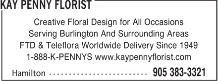 Kay Penny Florist (905-383-3321) - Annonce illustrée======= - Creative Floral Design for All Occasions Serving Burlington And Surrounding Areas FTD & Teleflora Worldwide Delivery Since 1949 1-888-K-PENNYS www.kaypennyflorist.com Creative Floral Design for All Occasions Serving Burlington And Surrounding Areas FTD & Teleflora Worldwide Delivery Since 1949 1-888-K-PENNYS www.kaypennyflorist.com