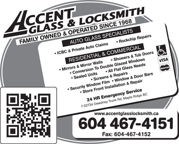 Accent Glass & Locksmith (604-467-4151) - Annonce illustrée======= - FAMILY OWNED & OPERATED SINCE 1968 AUTO GLASS SPECIALISTS ICBC & Private Auto Claims         Rockchip Repairs RESIDENTIAL & COMMERCIAL Mirrors & Mirror Walls         Showers & Tub Doors  Conversion To Double Glazed Windows Sealed Units         All Flat Glass Needs  Screens & Repairs Security Window Film    Window & Door Bars  Store Front Installation & Repair 24 HR Emergency Service 7-22724 Dewdney Trunk Rd, Maple Ridge BC www.accentglasslocksmith.ca 604 467-4151 Fax: 604-467-4152