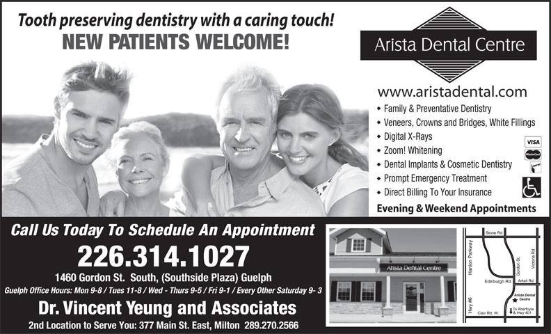 Arista Dental Centre (519-341-9525) - Annonce illustrée======= - Dr. Vincent Yeung and Associates Veneers, Crowns and Bridges, White Fillings Digital X-Rays Zoom! Whitening Dental Implants & Cosmetic Dentistry Prompt Emergency Treatment Direct Billing To Your Insurance Evening & Weekend Appointments Call Us Today To Schedule An Appointment 226.314.1027 1460 Gordon St.  South, (Southside Plaza) Guelph Guelph Office Hours: Mon 9-8 / Tues 11-8 / Wed - Thurs 9-5 / Fri 9-1 / Every Other Saturday 9- 3 Tooth preserving dentistry with a caring touch! NEW PATIENTS WELCOME! www.aristadental.com Family & Preventative Dentistry 2nd Location to Serve You: 377 Main St. East, Milton  289.270.2566