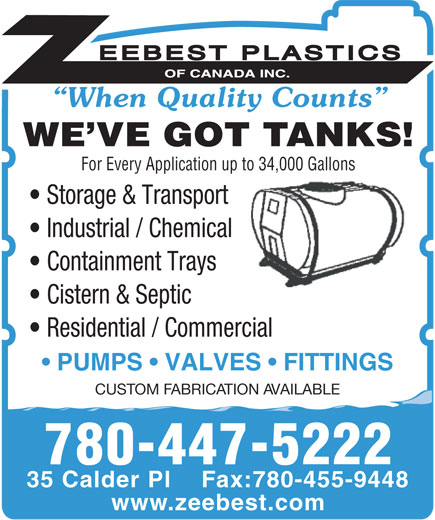 Zeebest Plastics Of Canada Inc (780-458-8711) - Display Ad - When Quality Counts WE VE GOT TANKS! For Every Application up to 34,000 Gallons Storage & Transport Industrial / Chemical Containment Trays Cistern & Septic PUMPS   VALVES   FITTINGS Residential / Commercial CUSTOM FABRICATION AVAILABLE 780-447-5222 35 Calder Pl    Fax:780-455-9448 www.zeebest.com