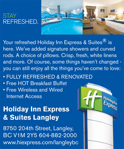 Holiday Inn Express & Suites (604-882-2000) - Annonce illustrée======= - and more. Of course, some things haven t changed - you can still enjoy all the things you ve come to love: FULLY REFRESHED & RENOVATED Free HOT Breakfast Buffet Free Wireless and Wired Internet Access Holiday Inn Express & Suites Langley 8750 204th Street, Langley, BC V1M 2Y5 604-882-2000 www.hiexpress.com/langleybc STAY REFRESHED. Your refreshed Holiday Inn Express & Suites is here. We ve added signature showers and curved rods. A choice of pillows. Crisp, fresh, white linens and more. Of course, some things haven t changed - you can still enjoy all the things you ve come to love: FULLY REFRESHED & RENOVATED Free HOT Breakfast Buffet Free Wireless and Wired Internet Access Holiday Inn Express & Suites Langley 8750 204th Street, Langley, BC V1M 2Y5 604-882-2000 www.hiexpress.com/langleybc STAY REFRESHED. Your refreshed Holiday Inn Express & Suites is here. We ve added signature showers and curved rods. A choice of pillows. Crisp, fresh, white linens