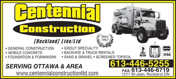 Centennial Construction Rockland Ltée (613-446-5255) - Display Ad - Since 1967 [Rockland] Ltée/Ltd GROUT SPECIALITY GENERAL CONSTRUCTION BACKHOE & TRUCK RENTALS MOBILE CONCRETE SAND & GRAVEL   SCREENED TOPSOIL FOUNDATION & FORMWORK 613-446-5255 SERVING OTTAWA & AREA FAX:613-446-6719 www.centennialconstructionltd.com 1211 St-Jean, Rockland ON