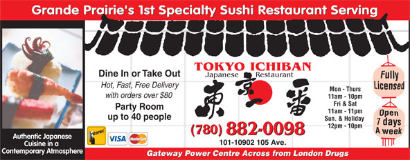 Tokyo Ichiban Japanese Restaurant (780-882-0098) - Annonce illustrée======= - Grande Prairie's 1st Specialty Sushi Restaurant Serving TOKYO ICHIBAN Dine In or Take Out Japanese       Restaurant Hot, Fast, Free Delivery Mon - Thurs with orders over $80 11am - 10pm Fri & Sat Party Room 11am - 11pm up to 40 people Sun. & Holiday 12pm - 10pm (780) 882-0098 Authentic Japanese 101-10902 105 Ave. Cuisine in a Contemporary Atmosphere Gateway Power Centre Across from London Drugs