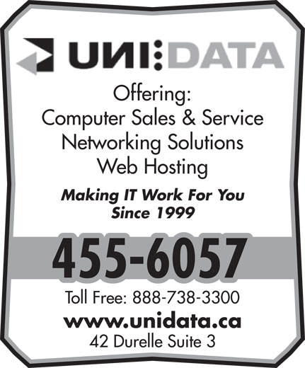 UNI Data Inc (506-455-6057) - Annonce illustrée======= - Computer Sales & Service Networking Solutions Web Hosting Making IT Work For You Since 1999 455-6057 Toll Free: 888-738-3300 www.unidata.ca 42 Durelle Suite 3 Offering: