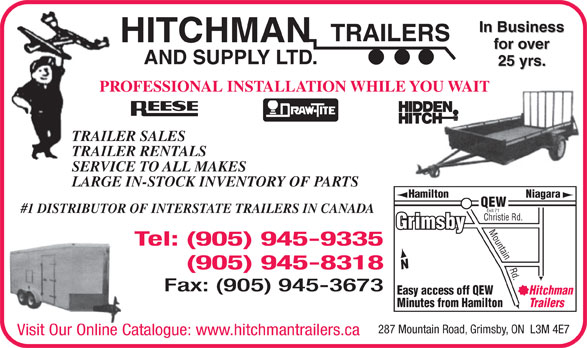Hitchman Trailers & Supply Ltd (905-945-9335) - Display Ad - In Business TRAILERS HITCHMAN for over AND SUPPLY LTD. 25 yrs. PROFESSIONAL INSTALLATION WHILE YOU WAIT TRAILER SALES TRAILER RENTALS SERVICE TO ALL MAKES LARGE IN-STOCK INVENTORY OF PARTS Hamilton Niagara QEW Exit 71 #1 DISTRIBUTOR OF INTERSTATE TRAILERS IN CANADA Christie Rd. Grimsby Mountain Rd. Tel: (905) 945-9335 (905) 945-8318 Fax: (905) 945-3673 Easy access off QEW Hitchman Minutes from Hamilton Trailers 287 Mountain Road, Grimsby, ON  L3M 4E7 Visit Our Online Catalogue: www.hitchmantrailers.ca