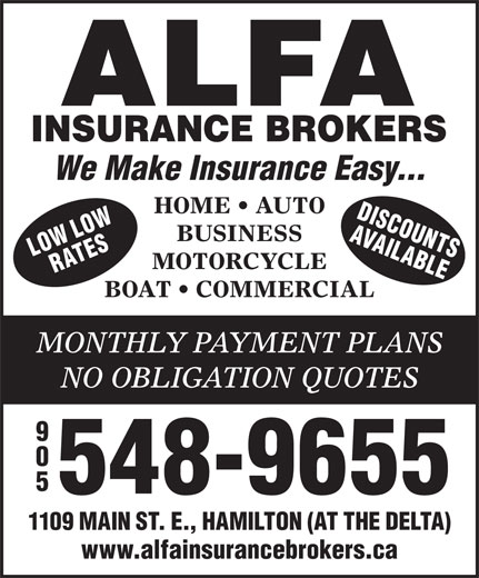 Alfa Insurance Brokers (905-548-9655) - Display Ad - 548-9655 1109 MAIN ST. E., HAMILTON (AT THE DELTA) www.alfainsurancebrokers.ca We Make Insurance Easy... HOME   AUTO DISCOU LOW AVAIL NS BUSINESS ORW ATES ABLEL MOTORCYCLE BOAT   COMMERCIAL MONTHLY PAYMENT PLANS NO OBLIGATION QUOTES 548-9655 1109 MAIN ST. E., HAMILTON (AT THE DELTA) www.alfainsurancebrokers.ca We Make Insurance Easy... HOME   AUTO DISCOU LOW AVAIL NS BUSINESS ORW ATES ABLEL MOTORCYCLE BOAT   COMMERCIAL MONTHLY PAYMENT PLANS NO OBLIGATION QUOTES