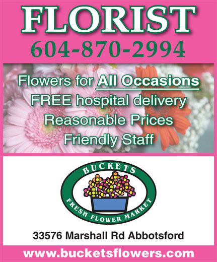 Buckets Fresh Flower Market (604-870-2994) - Display Ad - FLORIST 604-870-2994 Flowers for All Occasions All Occasions FREE hospital deliveryospital delivery Reasonable Prices Friendly Staff 33576 Marshall Rd Abbotsford www.bucketsflowers.com
