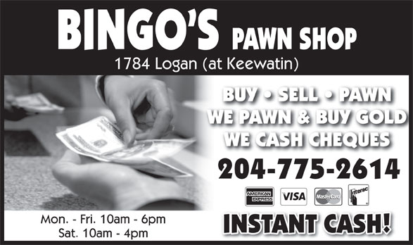 Bingo's Pawn Shop (204-775-2614) - Display Ad - BINGO S PAWN SHOP 1784 Logan (at Keewatin) BUY   SELL   PAWNBUY   SELL   PAWN WE PAWN & BUY GOLDWE PAWN & BUY GOLD WE CASH CHEQUESWE CASH CHEQUES 204-775-2614 Mon. - Fri. 10am - 6pm INSTANT CASH! Sat. 10am - 4pm
