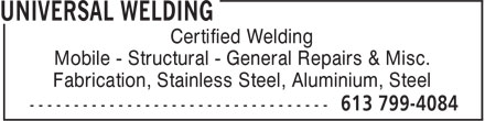 Universal Welding (613-799-4084) - Display Ad - Mobile - Structural - General Repairs & Misc. Fabrication, Stainless Steel, Aluminium, Steel Certified Welding Certified Welding Mobile - Structural - General Repairs & Misc. Fabrication, Stainless Steel, Aluminium, Steel
