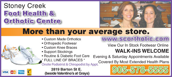 Stoney Creek Foot Health & Orthotic Centre (905-578-5555) - Display Ad - More than your average store.verage store. Custom Made Orthotics www.scorthotic.comwww.scorthotic.com Orthopedic Footwear View Our In Stock Footwear Online Custom Knee Braces WALK-INS WELCOME Support Stockings Routine & Diabetic Foot Care Evening & Saturday Appointments Available * FULL LINE OF BRACES * Covered By Most Extended Health Plans Onsite Podiatrist & Chiropodist by Appt. 2819 Barton St E. 905-578-5555 (beside Valentino s at Grays) Orthotic Centre Stoney Creekey Foot Health & Orthotic Centre More than your average store.verage store. Custom Made Orthotics www.scorthotic.comwww.scorthotic.com Orthopedic Footwear View Our In Stock Footwear Online Custom Knee Braces WALK-INS WELCOME Support Stockings Routine & Diabetic Foot Care Evening & Saturday Appointments Available * FULL LINE OF BRACES * Covered By Most Extended Health Plans Onsite Podiatrist & Chiropodist by Appt. 2819 Barton St E. 905-578-5555 (beside Valentino s at Grays) Stoney Creekey Foot Health &
