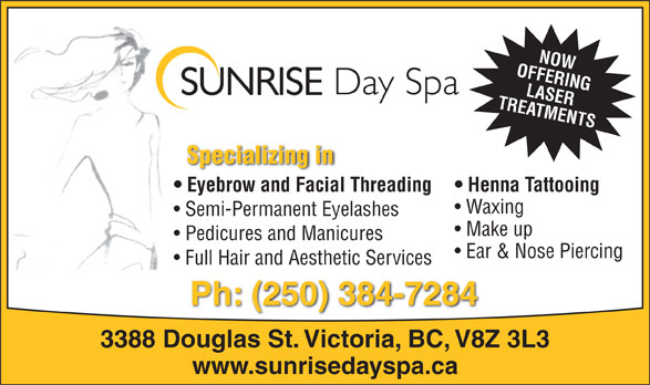 Sunrise Day Spa & Salon (250-384-7284) - Annonce illustrée======= - OFFERINGNOW TREATMENTSLASER Specializing in Eyebrow and Facial Threading Henna Tattooing Waxing Semi-Permanent Eyelashes Make up Pedicures and Manicures Ear & Nose Piercing Full Hair and Aesthetic Services Ph: (250) 384-7284 3388 Douglas St. Victoria, BC, V8Z 3L3 www.sunrisedayspa.ca