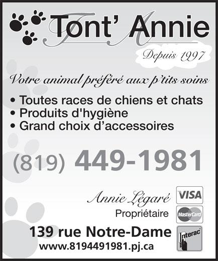 Tont' Annie (819-449-1981) - Display Ad - Tont  Annie Votre animal préféré aux p tits soins Tont  Annie Depuis 1997 Depuis 1997 Votre animal préféré aux p tits soins Toutes races de chiens et chats Toutes races de chiens et chats Produits d'hygiène Grand choix d accessoires (819) 449-1981 Annie Légaré Propriétaire 139 rue Notre-Dame 139 rue Notre-Dame www.8194491981.pj.ca www.8194491981.pj.ca Grand choix d accessoires (819) 449-1981 Produits d'hygiène Annie Légaré Propriétaire