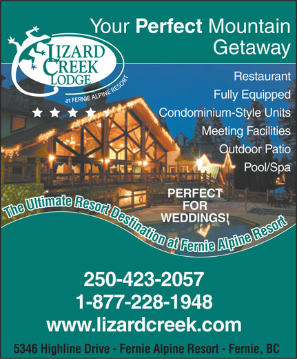 Lizard Creek Lodge & Condominiums (250-423-2057) - Annonce illustrée======= - Your Perfect Mountain Getaway Restaurant Fully Equipped Condominium-Style Units Meeting Facilities Outdoor Patio Pool/Spa PERFECT FOR The Ultimate Resort Destination at Fernie Alpine Resort WEDDINGS! 250-423-2057 1-877-228-1948 www.lizardcreek.com 5346 Highline Drive - Fernie Alpine Resort - Fernie, BC  Your Perfect Mountain Getaway Restaurant Fully Equipped Condominium-Style Units Meeting Facilities Outdoor Patio Pool/Spa PERFECT FOR The Ultimate Resort Destination at Fernie Alpine Resort WEDDINGS! 250-423-2057 1-877-228-1948 www.lizardcreek.com 5346 Highline Drive - Fernie Alpine Resort - Fernie, BC  Your Perfect Mountain Getaway Restaurant Fully Equipped Condominium-Style Units Meeting Facilities Outdoor Patio Pool/Spa PERFECT FOR The Ultimate Resort Destination at Fernie Alpine Resort WEDDINGS! 250-423-2057 1-877-228-1948 www.lizardcreek.com 5346 Highline Drive - Fernie Alpine Resort - Fernie, BC
