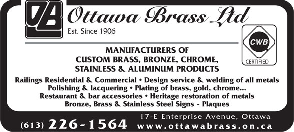 Ottawa Brass Ltd (613-226-1564) - Annonce illustrée======= - Ottawa Brass Ltd Est. Since 1906 MANUFACTURERS OF CUSTOM BRASS, BRONZE, CHROME, CERTIFIED STAINLESS & ALUMINUM PRODUCTS Railings Residential & Commercial   Design service & welding of all metals Polishing & lacquering   Plating of brass, gold, chrome... Restaurant & bar accessories   Heritage restoration of metals Bronze, Brass & Stainless Steel Signs - Plaques 17-E Enterprise Avenue, Ottawa (613) 226-1564 www.ottawabrass.on.ca Ottawa Brass Ltd Est. Since 1906 MANUFACTURERS OF CUSTOM BRASS, BRONZE, CHROME, CERTIFIED STAINLESS & ALUMINUM PRODUCTS Restaurant & bar accessories   Heritage restoration of metals Bronze, Brass & Stainless Steel Signs - Plaques 17-E Enterprise Avenue, Ottawa (613) 226-1564 www.ottawabrass.on.ca Railings Residential & Commercial   Design service & welding of all metals Polishing & lacquering   Plating of brass, gold, chrome...