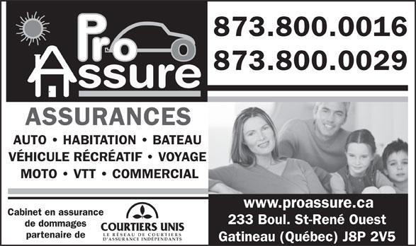 Pro Assure Inc (819-503-8200) - Annonce illustrée======= - 873.800.0016 873.800.0029 ssure ASSURANCES AUTO   HABITATION   BATEAU VÉHICULE RÉCRÉATIF   VOYAGE MOTO   VTT   COMMERCIAL www.proassure.ca Cabinet en assurance 233 Boul. St-René Ouest de dommages LE RÉSEAU DE COU RTIER partenaire de D ASSURANCE INDÉPENDANTS Gatineau (Québec) J8P 2V5