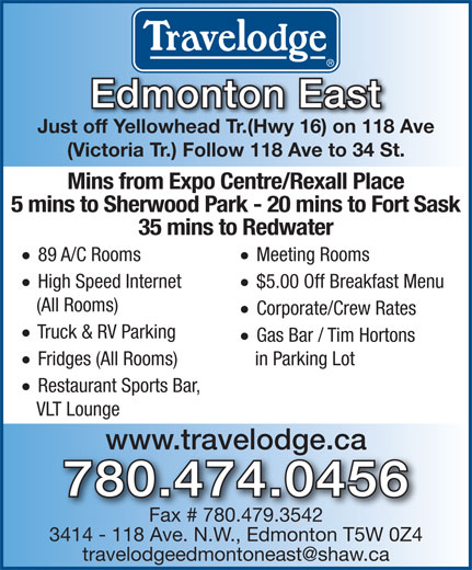 Travelodge (780-474-0456) - Annonce illustrée======= - · Fridges (All Rooms) · Restaurant Sports Bar, VLT Lounge www.travelodge.ca 780.474.0456 Fax # 780.479.3542 3414 - 118 Ave. N.W., Edmonton T5W 0Z4 Edmonton East Just off Yellowhead Tr.(Hwy 16) on 118 Ave (Victoria Tr.) Follow 118 Ave to 34 St. Mins from Expo Centre/Rexall Place 5 mins to Sherwood Park - 20 mins to Fort Sask 35 mins to Redwater · Meeting Rooms · 89 A/C Rooms · $5.00 Off Breakfast Menu · Just off Yellowhead Tr.(Hwy 16) on 118 Ave (Victoria Tr.) Follow 118 Ave to 34 St. Mins from Expo Centre/Rexall Place 5 mins to Sherwood Park - 20 mins to Fort Sask 35 mins to Redwater · Meeting Rooms · 89 A/C Rooms · $5.00 Off Breakfast Menu · High Speed Internet (All Rooms) · Corporate/Crew Rates · Edmonton East Truck & RV Parking · Gas Bar / Tim Hortons in Parking Lot High Speed Internet (All Rooms) · Corporate/Crew Rates · Truck & RV Parking · Gas Bar / Tim Hortons in Parking Lot · Fridges (All Rooms) · Restaurant Sports Bar, VLT Lounge www.travelodge.ca 780.474.0456 Fax # 780.479.3542 3414 - 118 Ave. N.W., Edmonton T5W 0Z4