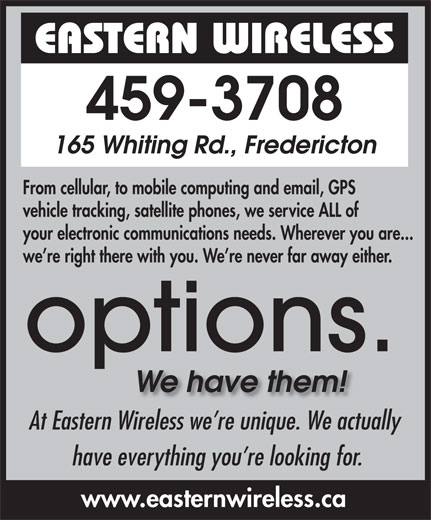 Eastern Wireless.ca (506-459-3708) - Display Ad - your electronic communications needs. Wherever you are... we re right there with you. We re never far away either. At Eastern Wireless we re unique. We actually have everything you re looking for. www.easternwireless.ca From cellular, to mobile computing and email, GPS vehicle tracking, satellite phones, we service ALL of