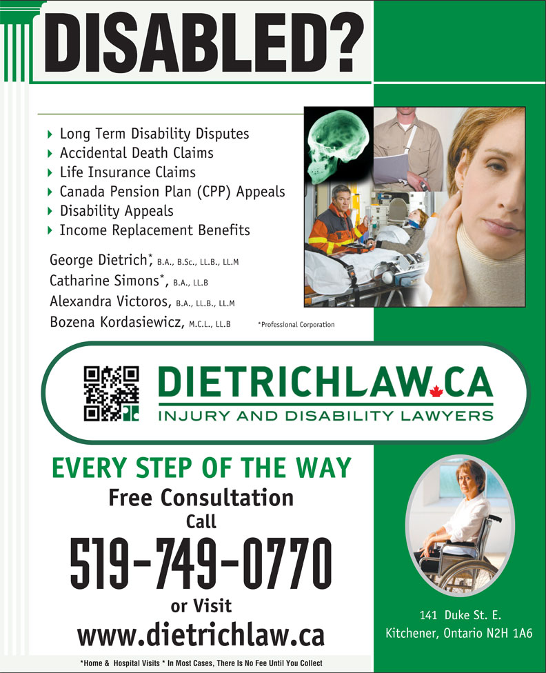 Dietrich Personal Injury and Disability Lawyers (519-749-0770) - Annonce illustrée======= - Call 141  Duke St. E. Kitchener, Ontario N2H 1A6 www.dietrichlaw.ca *Home &  Hospital Visits * In Most Cases, There Is No Fee Until You Collect 519-749-0770 or Visit DISABLED? Long Term Disability Disputes Accidental Death Claims Life Insurance Claims Canada Pension Plan (CPP) Appeals Disability Appeals Income Replacement Benefits George Dietrich,B.A., B.Sc., LL.B., LL.M Catharine Simons,B.A., LL.B Alexandra Victoros, B.A., LL.B., LL.M Bozena Kordasiewicz, M.C.L., LL.B *Professional Corporation EVERY STEP OF THE WAY Free Consultation Life Insurance Claims Canada Pension Plan (CPP) Appeals Disability Appeals Income Replacement Benefits George Dietrich,B.A., B.Sc., LL.B., LL.M Catharine Simons,B.A., LL.B Alexandra Victoros, B.A., LL.B., LL.M Bozena Kordasiewicz, M.C.L., LL.B *Professional Corporation EVERY STEP OF THE WAY Free Consultation Call 519-749-0770 or Visit 141  Duke St. E. Kitchener, Ontario N2H 1A6 www.dietrichlaw.ca *Home &  Hospital Visits * In Most Cases, There Is No Fee Until You Collect Accidental Death Claims DISABLED? Long Term Disability Disputes