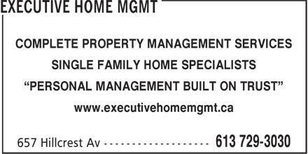 "Executive Home Mgmt (613-729-3030) - Display Ad - COMPLETE PROPERTY MANAGEMENT SERVICES SINGLE FAMILY HOME SPECIALISTS ""PERSONAL MANAGEMENT BUILT ON TRUST"" www.executivehomemgmt.ca COMPLETE PROPERTY MANAGEMENT SERVICES SINGLE FAMILY HOME SPECIALISTS ""PERSONAL MANAGEMENT BUILT ON TRUST"" www.executivehomemgmt.ca"