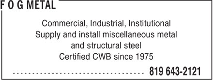 F O G Metal (819-643-2121) - Annonce illustrée======= - Commercial, Industrial, Institutional Supply and install miscellaneous metal and structural steel Certified CWB since 1975  Commercial, Industrial, Institutional Supply and install miscellaneous metal and structural steel Certified CWB since 1975