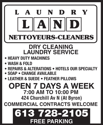 Laundry Land (613-728-2105) - Display Ad - FREE PARKING DRY CLEANING LAUNDRY SERVICE HEAVY DUTY MACHINES WASH & FOLD REPAIRS & ALTERATIONS   HOTELS OUR SPECIALTY SOAP   CHANGE AVAILABLE LEATHER & SUEDE   FEATHER PILLOWS OPEN 7 DAYS A WEEK 7:00 AM TO 10:00 PM 424 Churchill Av N (At Byron) COMMERCIAL CONTRACTS WELCOME 613 728-2105 LAUND RY NETTOYEURS-CLEANERS