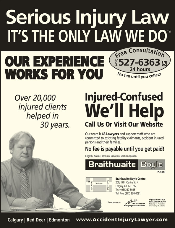 Braithwaite Boyle Accident Injury Law (403-527-6363) - Display Ad - ours No fee untilyou collect527-6363Nofeeuntilyoucollect527-6363 Over 20,000 injured clients helped in 30 years. English, Arabic, Bosnian, Croatian, Serbian spoken Braithwaite Boyle Centre 200, 1701 Centre St. N Calgary, AB  T2E 7Y2 Tel: (403) 230-8088 Toll Free: (877) 230-0091 Proud sponsor of: Free Consultation24 h (403)