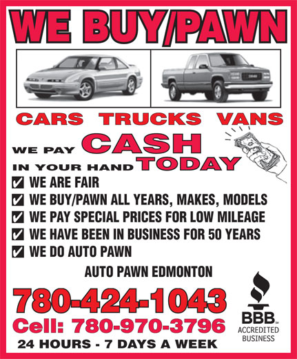 Auto Pawn Edmonton (780-424-1043) - Display Ad - WE ARE FAIR WE BUY/PAWN ALL YEARS, MAKES, MODELS WE PAY SPECIAL PRICES FOR LOW MILEAGE WE HAVE BEEN IN BUSINESS FOR 50 YEARS WE DO AUTO PAWN AUTO PAWN EDMONTON 780-424-1043 Cell: 780-970-3796 24 HOURS - 7 DAYS A WEEK WE BUY/PAWN WE PAY IN YOUR HAND WE ARE FAIR WE BUY/PAWN ALL YEARS, MAKES, MODELS WE PAY SPECIAL PRICES FOR LOW MILEAGE WE HAVE BEEN IN BUSINESS FOR 50 YEARS WE DO AUTO PAWN AUTO PAWN EDMONTON 780-424-1043 Cell: 780-970-3796 24 HOURS - 7 DAYS A WEEK WE BUY/PAWN WE PAY IN YOUR HAND