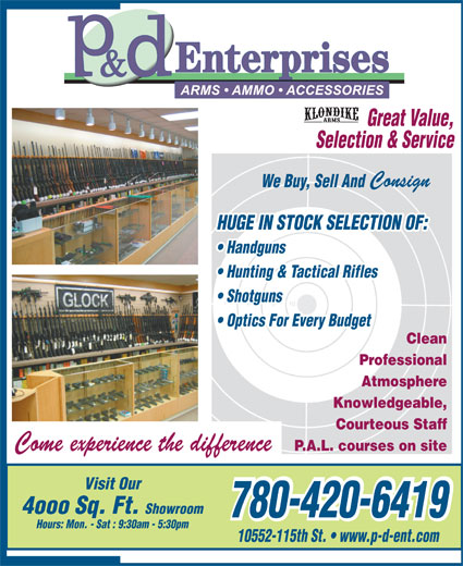 P & D Enterprises (780-420-6419) - Display Ad - Selection & Service Consign We Buy, Sell And HUGE IN STOCK SELECTION OF: Handguns Hunting & Tactical Rifles Shotguns Optics For Every Budget Clean Professional Atmosphere Knowledgeable, Courteous Staff Come experience the difference P.A.L. courses on site Visit Our 4ooo Sq. Ft. Showroom 780-420-6419 780-420-6419 Hours: Mon. - Sat : 9:30am - 5:30pm 10552-115th St.   www.p-d-ent.com Great Value,