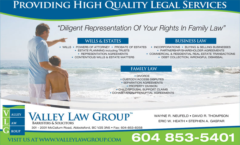 Valley Law Group LLP (604-853-5401) - Annonce illustrée======= - Diligent Representation Of Your Rights In Family Law BUSINESS LAW WILLS & ESTATES INCORPORATIONS     BUYING & SELLING BUSINESSES WILLS     POWERS OF ATTORNEY     PROBATE OF ESTATES PARTNERSHIP/SHAREHOLDER AGREEMENTS ESTATE PLANNING including TRUSTS COMMERCIAL & RESIDENTIAL REAL ESTATE TRANSACTIONS REPRESENTATION AGREEMENTS DEBT COLLECTION, WRONGFUL DISMISSAL CONTENTIOUS WILLS & ESTATE MATTERS FAMILY LAW DIVORCE CUSTODY/ACCESS DISPUTES SEPARATION AGREEMENTS PROPERTY DIVISION CHILD/SPOUSAL SUPPORT CLAIMS COHABITATION/PRENUPTIAL AGREEMENTS WAYNE R. NEUFELD   DAVID R. THOMPSON ERIC W. HEATH   STEPHEN A. GASPAR 301 - 2031 McCallum Road, Abbotsford, BC V2S 3N5   Fax: 604-853-8358 VISIT US AT WWW.VALLEYLAWGROUP.COM 604 853-5401