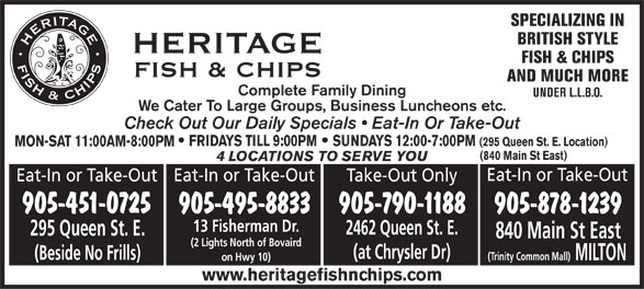 Heritage Fish & Chips (905-451-0725) - Annonce illustrée======= - SPECIALIZING IN BRITISH STYLE FISH & CHIPS AND MUCH MORE Complete Family Dining UNDER L.L.B.O. We Cater To Large Groups, Business Luncheons etc. Check Out Our Daily Specials   Eat-In Or Take-Out FRIDAYS TILL 9:00PM SUNDAYS 12:00-7:00PM (295 Queen St. E. Location) MON-SAT 11:00AM-8:00PM (840 Main St East) 4 LOCATIONS TO SERVE YOU Eat-In or Take-Out Eat-In or Take-Out Take-Out Only 905-451-0725 905-790-1188 905-495-8833 905-878-1239 13 Fisherman Dr. 2462 Queen St. E. 295 Queen St. E. 840 Main St East (2 Lights North of Bovaird (at Chrysler Dr) (Beside No Frills) (Trinity Common Mall) MILTON on Hwy 10) www.heritagefishnchips.com