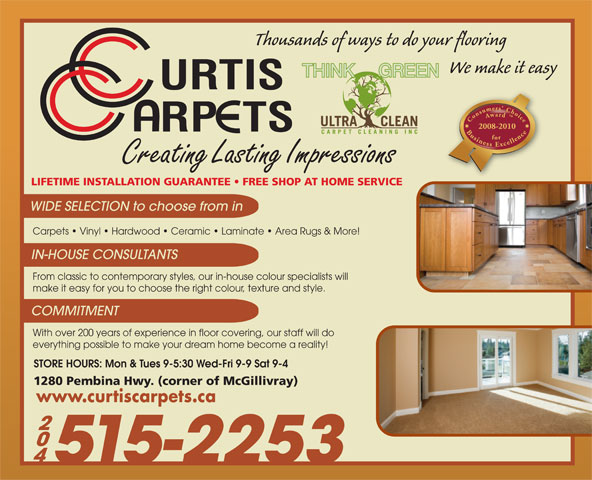 Curtis Carpets Ltd (204-452-8100) - Display Ad - Consumers  Choice Award  Business Excellencefor2008-2010 Creating Lasting Impressions LIFETIME INSTALLATION GUARANTEE   FREE SHOP AT HOME SERVICE WIDE SELECTION to choose from in Carpets   Vinyl   Hardwood   Ceramic   Laminate   Area Rugs & More! IN-HOUSE CONSULTANTS From classic to contemporary styles, our in-house colour specialists will make it easy for you to choose the right colour, texture and style. COMMITMENT With over 200 years of experience in floor covering, our staff will do everything possible to make your dream home become a reality! STORE HOURS: Mon & Tues 9-5:30 Wed-Fri 9-9 Sat 9-4 1280 Pembina Hwy. (corner of McGillivray) www.curtiscarpets.ca 515-2253 Thousands of ways to do your flooring We make it easy