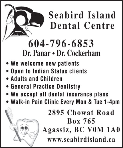 Seabird Island Dental Centre (604-796-6853) - Annonce illustrée======= - Seabird Island Dental Centre 604-796-6853 Dr. Panar   Dr. Cockerham We welcome new patients Open to Indian Status clients Adults and Children General Practice Dentistry We accept all dental insurance plans Walk-in Pain Clinic Every Mon & Tue 1-4pm 2895 Chowat Road Box 765 Agassiz, BC V0M 1A0 www.seabirdisland.ca
