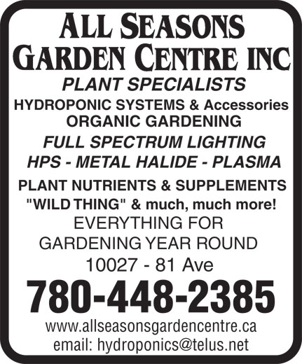 "All Seasons Garden Centre Inc (780-448-2385) - Annonce illustrée======= - HYDROPONIC SYSTEMS & Accessories ORGANIC GARDENING FULL SPECTRUM LIGHTING HPS - METAL HALIDE - PLASMA PLANT NUTRIENTS & SUPPLEMENTS ""WILD THING"" & much, much more! EVERYTHING FOR GARDENING YEAR ROUND 10027 - 81 Ave 780-448-2385 www.allseasonsgardencentre.ca PLANT SPECIALISTS"