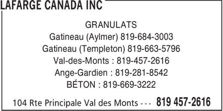 Lafarge North America (819-457-2616) - Display Ad - GRANULATS Gatineau (Aylmer) 819-684-3003 Gatineau (Templeton) 819-663-5796 Val-des-Monts : 819-457-2616 Ange-Gardien : 819-281-8542 BÉTON : 819-669-3222  GRANULATS Gatineau (Aylmer) 819-684-3003 Gatineau (Templeton) 819-663-5796 Val-des-Monts : 819-457-2616 Ange-Gardien : 819-281-8542 BÉTON : 819-669-3222