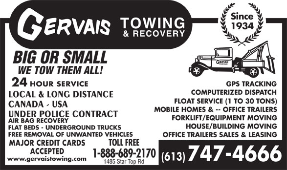 Gervais Towing & Recovery (613-747-4666) - Display Ad - Since 1934 BIG OR SMALL WE TOW THEM ALL! GPS TRACKING 24 HOUR SERVICE COMPUTERIZED DISPATCH LOCAL & LONG DISTANCE FLOAT SERVICE (1 TO 30 TONS) CANADA - USA MOBILE HOMES & -- OFFICE TRAILERS UNDER POLICE CONTRACT FORKLIFT/EQUIPMENT MOVING AIR BAG RECOVERY HOUSE/BUILDING MOVING FLAT BEDS - UNDERGROUND TRUCKS FREE REMOVAL OF UNWANTED VEHICLES OFFICE TRAILERS SALES & LEASING MAJOR CREDIT CARDS TOLL FREE ACCEPTED 1-888-689-2170 (613) www.gervaistowing.com 747-4666 1485 Star Top Rd