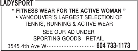 LadySport (604-733-1173) - Annonce illustrée======= - FITNESS WEAR FOR THE ACTIVE WOMAN VANCOUVER'S LARGEST SELECTION OF TENNIS, RUNNING & ACTIVE WEAR SEE OUR AD UNDER SPORTING GOODS - RETAIL  FITNESS WEAR FOR THE ACTIVE WOMAN VANCOUVER'S LARGEST SELECTION OF TENNIS, RUNNING & ACTIVE WEAR SEE OUR AD UNDER SPORTING GOODS - RETAIL