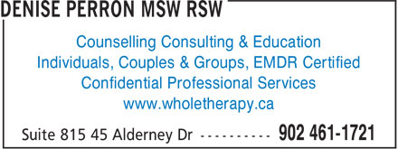 Denise Perron MSW RSW (902-461-1721) - Display Ad - Confidential Professional Services www.wholetherapy.ca Counselling Consulting & Education Individuals, Couples & Groups, EMDR Certified