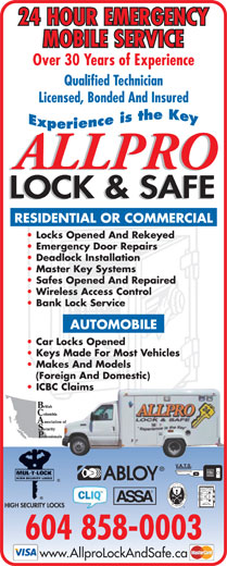 Allpro Lock & Safe (604-858-0003) - Display Ad - 24 HOUR EMERGENCY MOBILE SERVICE Over 30 Years of Experience Qualified Technician Licensed, Bonded And Insured RESIDENTIAL OR COMMERCIAL Locks Opened And Rekeyed Emergency Door Repairs Deadlock Installation Master Key Systems Safes Opened And Repaired Wireless Access Control Bank Lock Service AUTOMOBILE Car Locks Opened Keys Made For Most Vehicles Makes And Models (Foreign And Domestic) ICBC Claims 604 858-0003 www.AllproLockAndSafe.ca