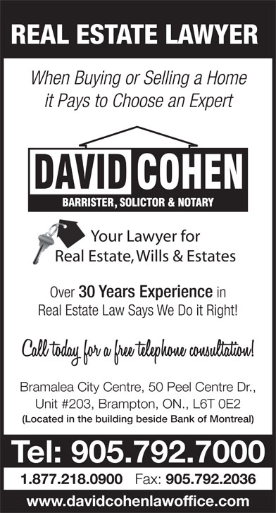 Cohen David (905-792-7000) - Annonce illustrée======= - REAL ESTATE LAWYER When Buying or Selling a Home it Pays to Choose an Expert Over 30 Years Experience in Real Estate Law Says We Do it Right! Bramalea City Centre, 50 Peel Centre Dr., Unit #203, Brampton, ON., L6T 0E2 (Located in the building beside Bank of Montreal) Tel: 905.792.7000 1.877.218.0900 Fax: 905.792.2036 www.davidcohenlawoffice.com