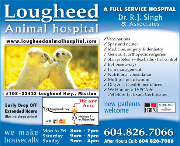 Lougheed Animal Hospital (604-826-7066) - Display Ad - 604 826-7066 A FULL SERVICE HOSPITAL Lougheed Dr. R.J. Singh & Associates Animal hospital Vaccinations www.lougheedanimalhospital.comwww.lougheedanimalhospital.com Spay and neuter Medicine, surgery & dentistry General & orthopedic surgeries Skin problems - flea baths - flea control In-house x-rays Pain management Nutritional consultation Multiple pet discounts Dog & cat health insurances We Honour all SPCA & #108 - 32423 Lougheed Hwy., Mission Pet Store 1st Exam Certificates We are new patients Early Drop Off here Lougheed Hwy welcome Extended Hours Highway 11 (Hours can change anytime) 11 to Abbotsford Mon to Fri 8am - 7pm we make 604.826.7066 Saturday 9am - 5pm Sunday 9am - 4pm housecalls After Hours Call: