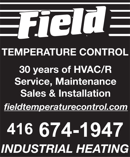 Field Temperature Control Ltd (416-674-1947) - Display Ad - TEMPERATURE CONTROL 30 years of HVAC/R Service, Maintenance Sales & Installation fieldtemperaturecontrol.com INDUSTRIAL HEATING  TEMPERATURE CONTROL 30 years of HVAC/R Service, Maintenance Sales & Installation fieldtemperaturecontrol.com INDUSTRIAL HEATING  TEMPERATURE CONTROL 30 years of HVAC/R Service, Maintenance Sales & Installation fieldtemperaturecontrol.com INDUSTRIAL HEATING  TEMPERATURE CONTROL 30 years of HVAC/R Service, Maintenance Sales & Installation fieldtemperaturecontrol.com INDUSTRIAL HEATING  TEMPERATURE CONTROL 30 years of HVAC/R Service, Maintenance Sales & Installation fieldtemperaturecontrol.com INDUSTRIAL HEATING  TEMPERATURE CONTROL 30 years of HVAC/R Service, Maintenance Sales & Installation fieldtemperaturecontrol.com INDUSTRIAL HEATING  TEMPERATURE CONTROL 30 years of HVAC/R Service, Maintenance Sales & Installation fieldtemperaturecontrol.com INDUSTRIAL HEATING  TEMPERATURE CONTROL 30 years of HVAC/R Service, Maintenance Sales & Installation fieldtemperaturecontrol.com INDUSTRIAL HEATING  TEMPERATURE CONTROL 30 years of HVAC/R Service, Maintenance Sales & Installation fieldtemperaturecontrol.com INDUSTRIAL HEATING  TEMPERATURE CONTROL 30 years of HVAC/R Service, Maintenance Sales & Installation fieldtemperaturecontrol.com INDUSTRIAL HEATING  TEMPERATURE CONTROL 30 years of HVAC/R Service, Maintenance Sales & Installation fieldtemperaturecontrol.com INDUSTRIAL HEATING  TEMPERATURE CONTROL 30 years of HVAC/R Service, Maintenance Sales & Installation fieldtemperaturecontrol.com INDUSTRIAL HEATING