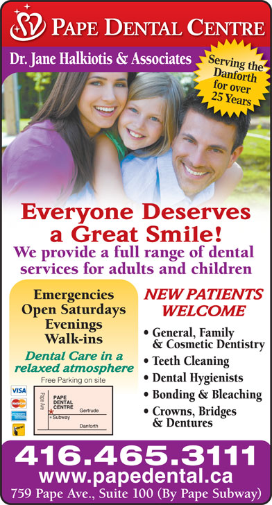 Pape Dental Centre (416-465-3111) - Display Ad - Serving the Dr. Jane Halkiotis & Associateses Danforth for over 25 Years Everyone Deserves a Great Smile! We provide a full range of dental services for adults and children Emergencies NEW PATIENTS Open Saturdays WELCOME Evenings General, Family Walk-ins & Cosmetic Dentistry Dental Care in a Teeth Cleaning relaxed atmosphere Dental Hygienists Free Parking on site Pape Ave Bonding & Bleaching Crowns, Bridges & Dentures 416.465.3111 www.papedental.ca 759 Pape Ave., Suite 100 (By Pape Subway)
