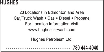 Hughes (780-444-4040) - Annonce illustrée======= - 23 Locations in Edmonton and Area Car/Truck Wash   Gas   Diesel   Propane For Location Information Visit www.hughescarwash.com Hughes Petroleum Ltd.  23 Locations in Edmonton and Area Car/Truck Wash   Gas   Diesel   Propane For Location Information Visit www.hughescarwash.com Hughes Petroleum Ltd.  23 Locations in Edmonton and Area Car/Truck Wash   Gas   Diesel   Propane For Location Information Visit www.hughescarwash.com Hughes Petroleum Ltd.