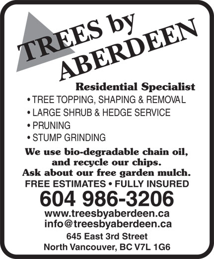 Aberdeen Tree Service (604-986-3206) - Annonce illustrée======= - Residential Specialist TREE TOPPING, SHAPING & REMOVAL LARGE SHRUB & HEDGE SERVICE PRUNING STUMP GRINDING We use bio-degradable chain oil, and recycle our chips. Ask about our free garden mulch. FREE ESTIMATES   FULLY INSURED 604 986-3206 www.treesbyaberdeen.ca 645 East 3rd Street North Vancouver, BC V7L 1G6 TREE TOPPING, SHAPING & REMOVAL LARGE SHRUB & HEDGE SERVICE PRUNING STUMP GRINDING We use bio-degradable chain oil, and recycle our chips. Ask about our free garden mulch. FREE ESTIMATES   FULLY INSURED 604 986-3206 www.treesbyaberdeen.ca 645 East 3rd Street North Vancouver, BC V7L 1G6 Residential Specialist